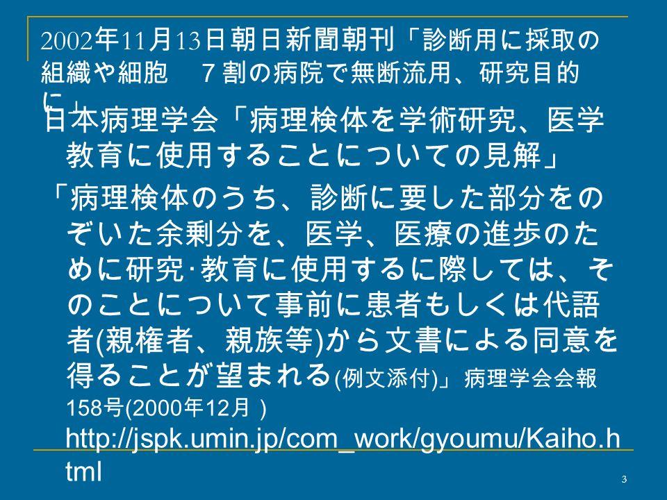 2002 年 11 月 13 日朝日新聞朝刊 「診断用に採取の 組織や細胞 7割の病院で無断流用、研究目的 に」 日本病理学会「病理検体を学術研究、医学 教育に使用することについての見解」 「病理検体のうち、診断に要した部分をの ぞいた余剰分を、医学、医療の進歩のた めに研究・教育に使用するに際しては、そ のことについて事前に患者もしくは代語 者 ( 親権者、親族等 ) から文書による同意を 得ることが望まれる ( 例文添付 ) 」 病理学会会報 158 号 (2000 年 12 月) http://jspk.umin.jp/com_work/gyoumu/Kaiho.h tml 3