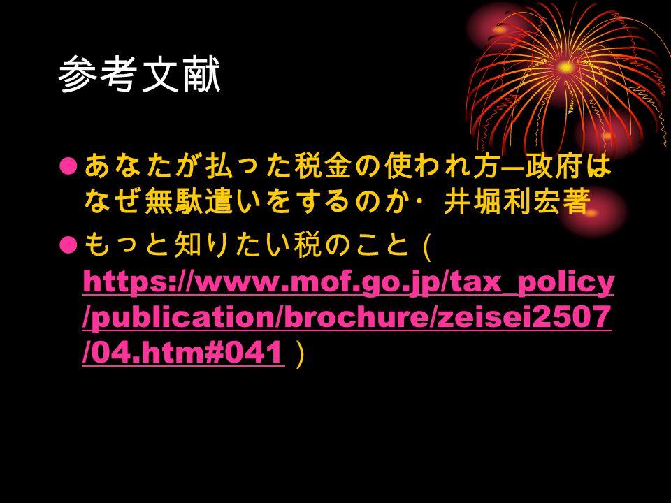 参考文献 あなたが払った税金の使われ方 ― 政府は なぜ無駄遣いをするのか・井堀利宏著 もっと知りたい税のこと( https://www.mof.go.jp/tax_policy /publication/brochure/zeisei2507 /04.htm#041 ) https://www.mof.go.jp/tax_policy /publication/brochure/zeisei2507 /04.htm#041