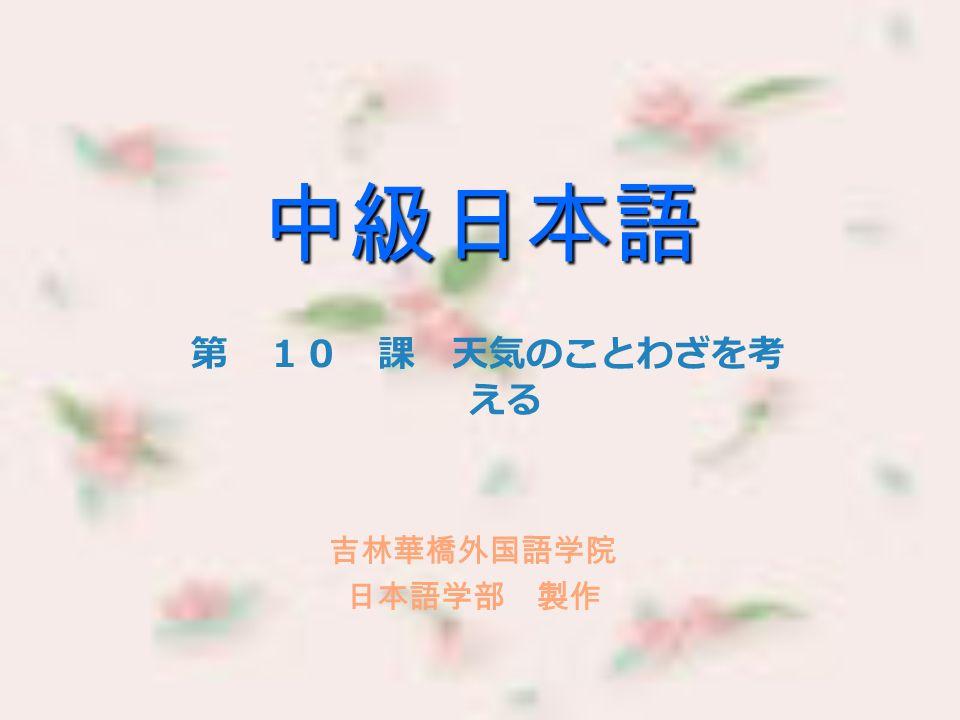 中級日本語 第 10 課 天気のことわざを考 える 吉林華橋外国語学院 日本語学部 製作