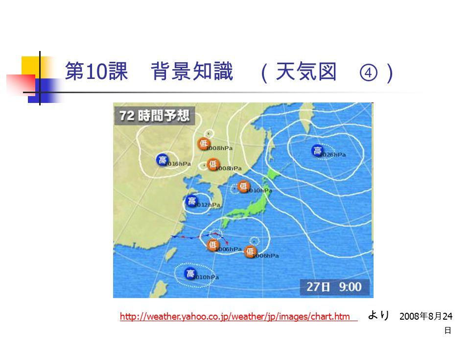 第 10 課 背景知識 (天気図 ④) http://weather.yahoo.co.jp/weather/jp/images/chart.htm http://weather.yahoo.co.jp/weather/jp/images/chart.htm より 2008 年 8 月 24 日