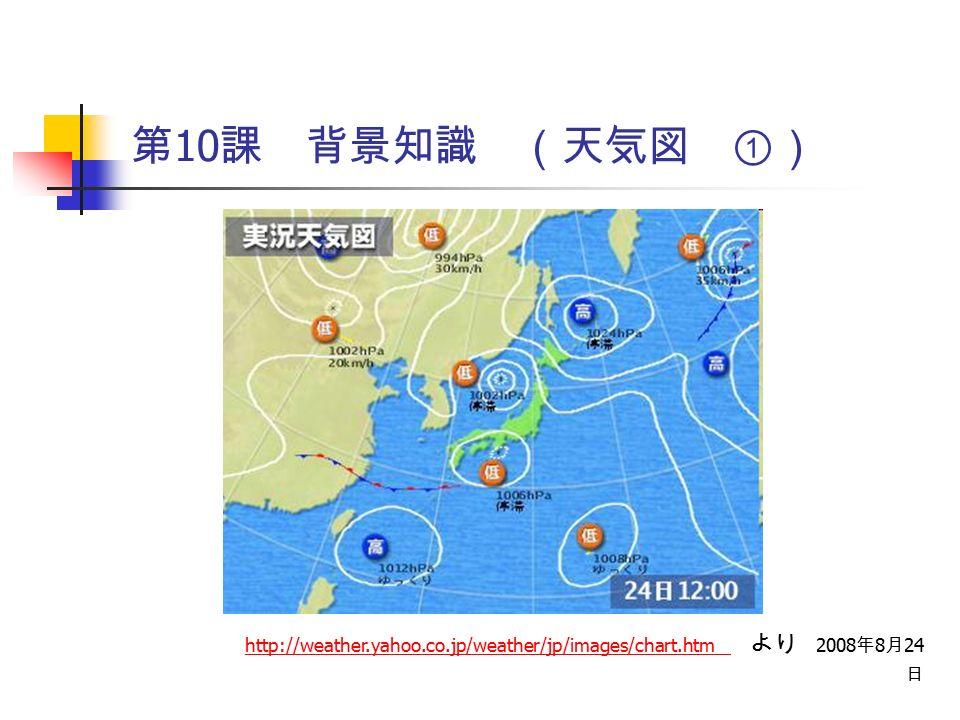 第 10 課 背景知識 (天気図 ①) http://weather.yahoo.co.jp/weather/jp/images/chart.htm http://weather.yahoo.co.jp/weather/jp/images/chart.htm より 2008 年 8 月 24 日