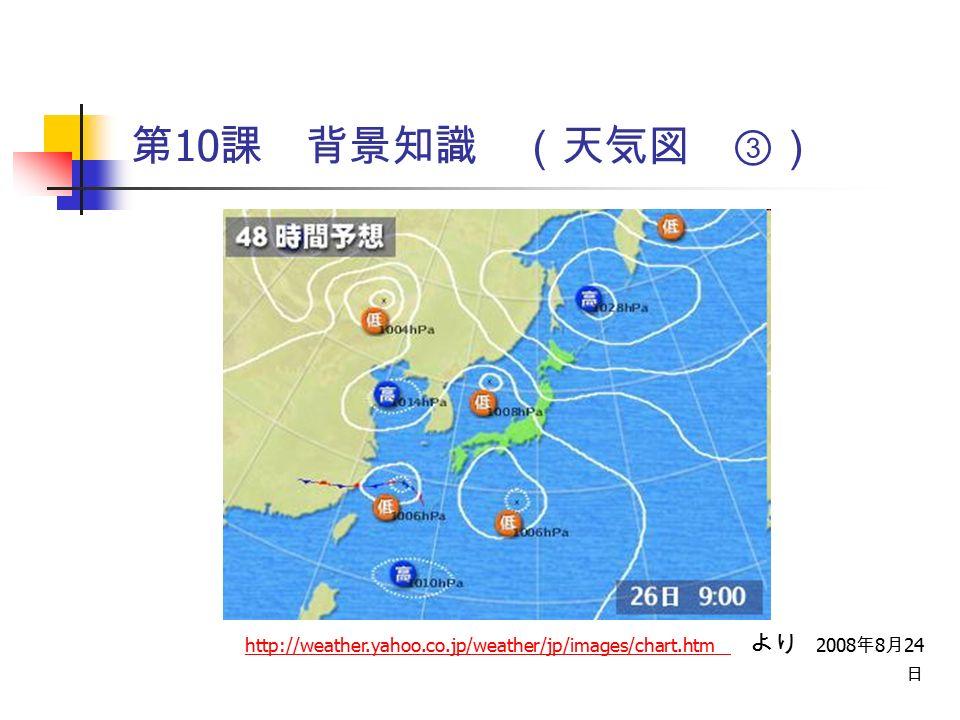 第 10 課 背景知識 (天気図 ③) http://weather.yahoo.co.jp/weather/jp/images/chart.htm http://weather.yahoo.co.jp/weather/jp/images/chart.htm より 2008 年 8 月 24 日