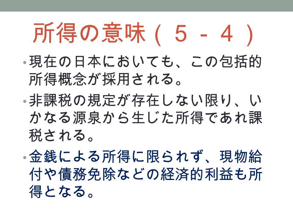 所得の意味(5-4) 現在の日本においても、この包括的 所得概念が採用される。 非課税の規定が存在しない限り、い かなる源泉から生じた所得であれ課 税される。 金銭による所得に限られず、現物給 付や債務免除などの経済的利益も所 得となる。
