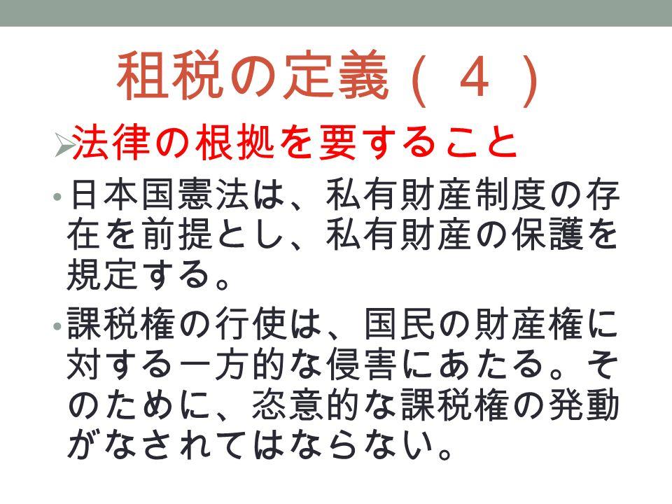 租税の定義(4)  法律の根拠を要すること 日本国憲法は、私有財産制度の存 在を前提とし、私有財産の保護を 規定する。 課税権の行使は、国民の財産権に 対する一方的な侵害にあたる。そ のために、恣意的な課税権の発動 がなされてはならない。