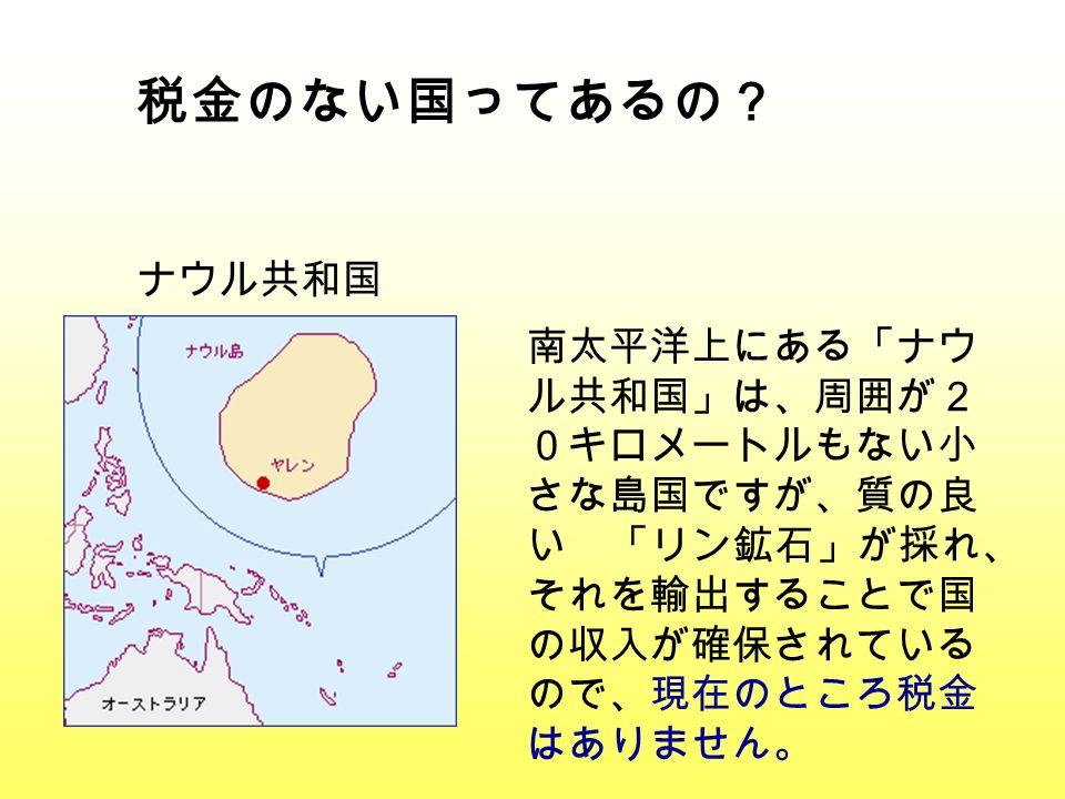 税金のない国ってあるの? ナウル共和国 南太平洋上にある「ナウ ル共和国」は、周囲が2 0キロメートルもない小 さな島国ですが、質の良 い 「リン鉱石」が採れ、 それを輸出することで国 の収入が確保されている ので、現在のところ税金 はありません。