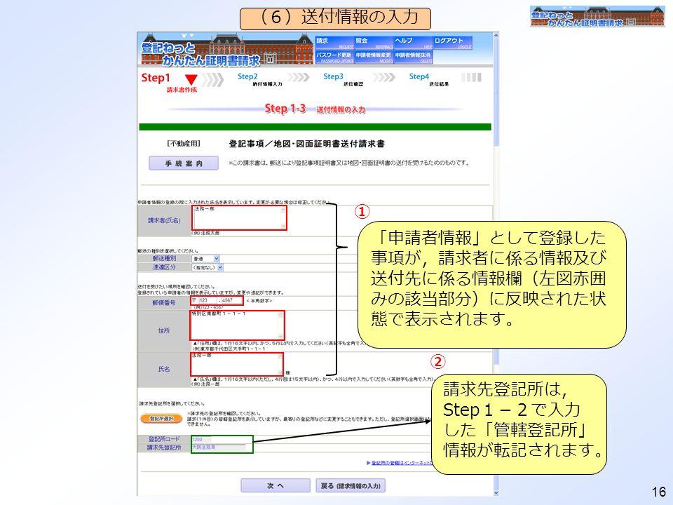 16 (6)送付情報の入力 「申請者情報」として登録した 事項が,請求者に係る情報及び 送付先に係る情報欄(左図赤囲 みの該当部分)に反映された状 態で表示されます。 請求先登記所は, Step 1-2で入力 した「管轄登記所」 情報が転記されます。 ① ②