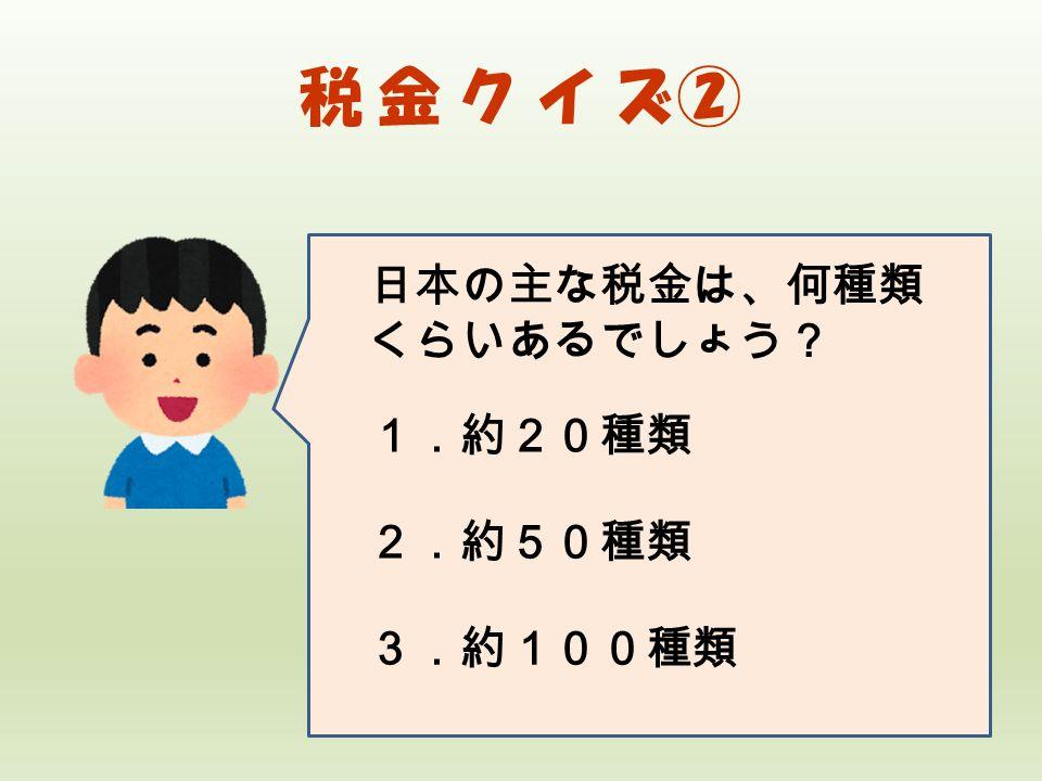 税 金 ク イ ズ② 日本の主な税金は、何種類 くらいあるでしょう? 1.約20種類 2.約50種類 3.約100種類
