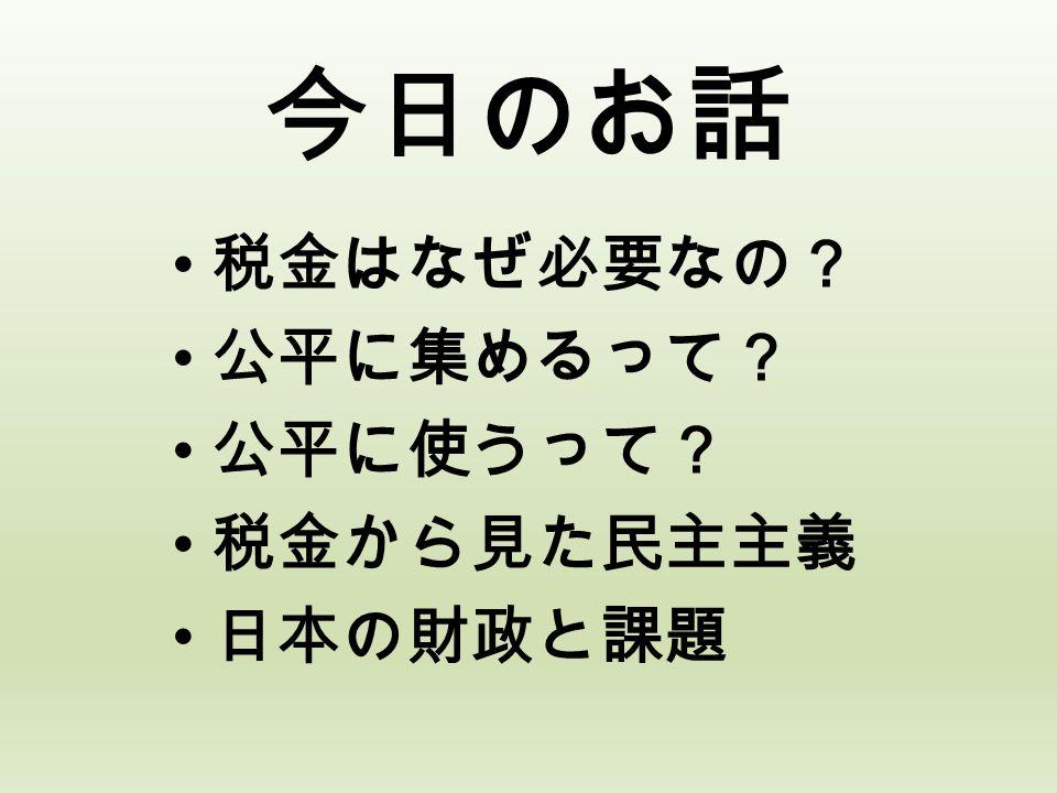 今日のお話 税金はなぜ必要なの? 公平に集めるって? 公平に使うって? 税金から見た民主主義 日本の財政と課題