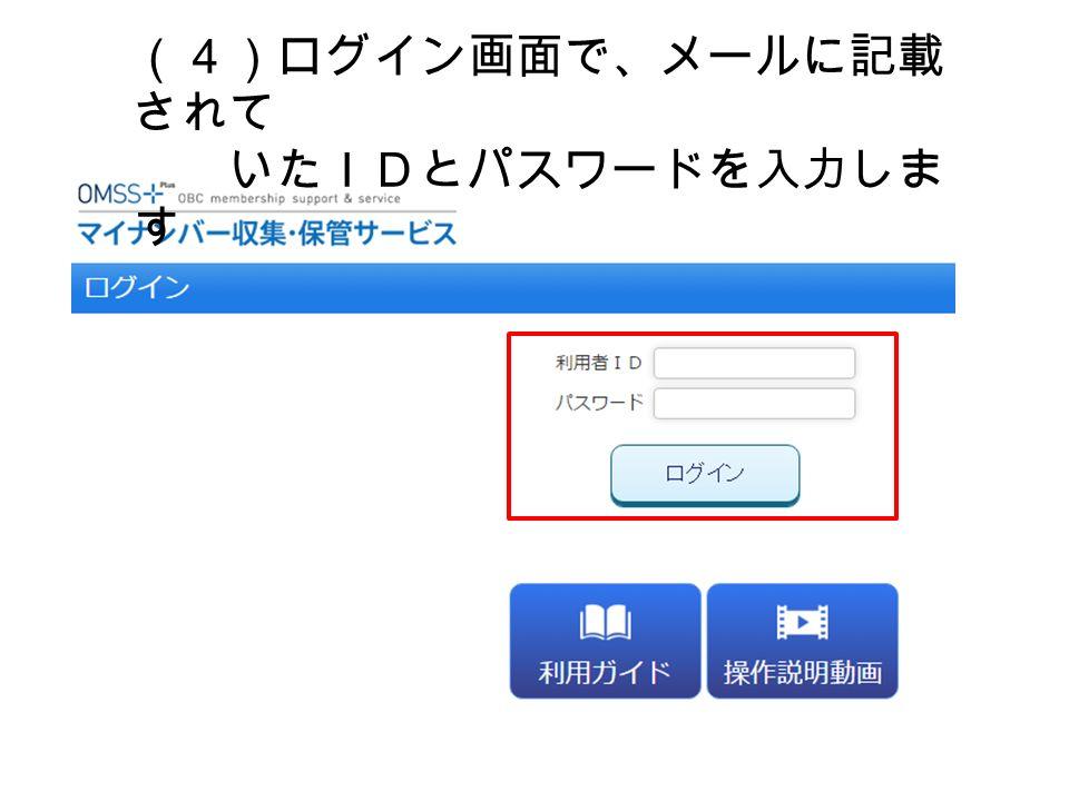 (4)ログイン画面で、メールに記載 されて いたIDとパスワードを入力しま す