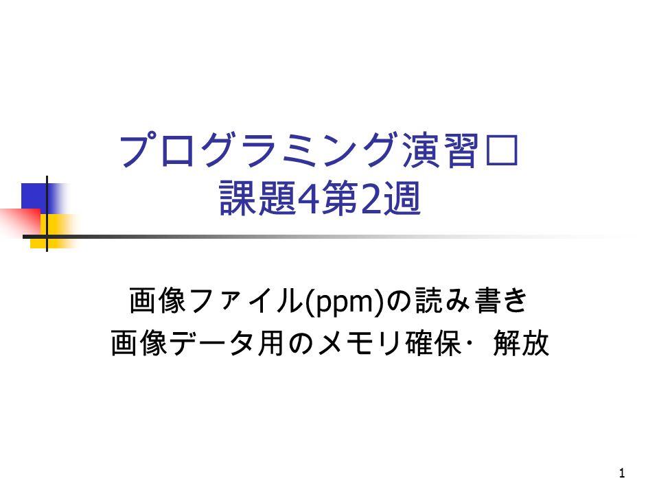 プログラミング演習Ⅱ 課題 4 第 2 週 画像ファイル (ppm) の読み書き 画像データ用のメモリ確保・解放 1
