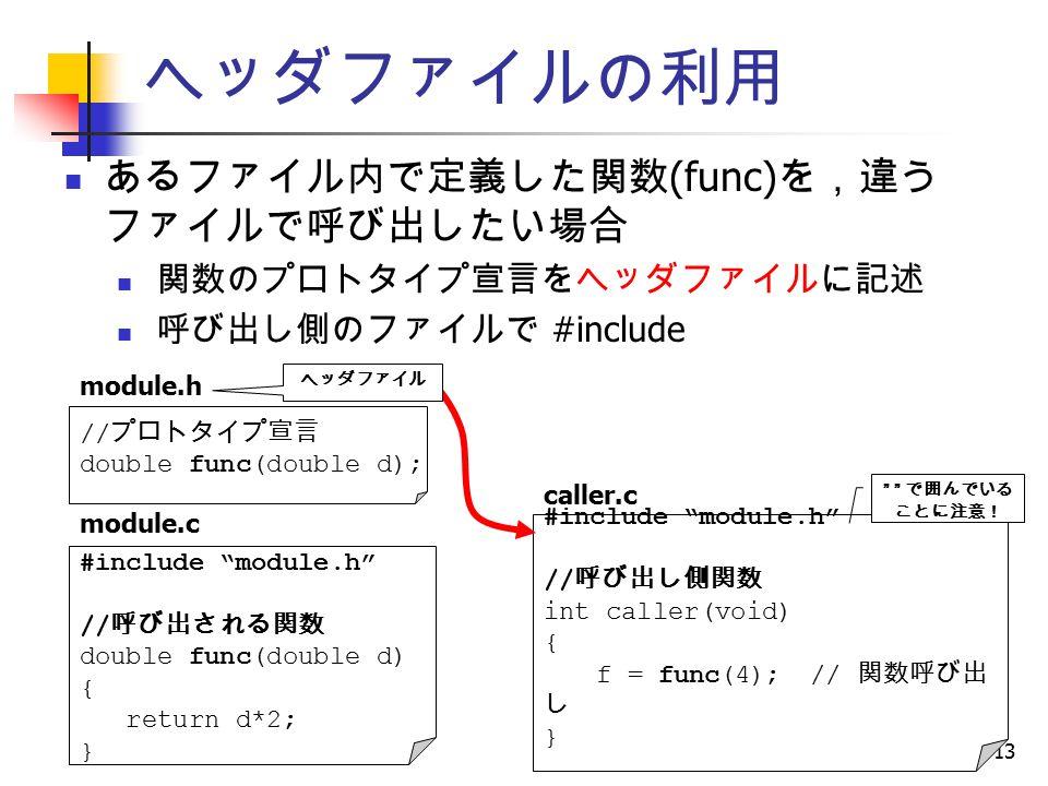 13 ヘッダファイルの利用 #include module.h // 呼び出される関数 double func(double d) { return d*2; } module.c #include module.h // 呼び出し側関数 int caller(void) { f = func(4); // 関数呼び出 し } caller.c // プロトタイプ宣言 double func(double d); module.h ヘッダファイル で囲んでいる ことに注意! あるファイル内で定義した関数 (func) を,違う ファイルで呼び出したい場合 関数のプロトタイプ宣言をヘッダファイルに記述 呼び出し側のファイルで #include