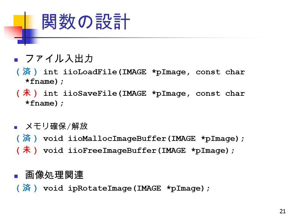 21 関数の設計 ファイル入出力 (済) int iioLoadFile(IMAGE *pImage, const char *fname); (未) int iioSaveFile(IMAGE *pImage, const char *fname); メモリ確保 / 解放 (済) void iioMallocImageBuffer(IMAGE *pImage); (未) void iioFreeImageBuffer(IMAGE *pImage); 画像処理関連 (済) void ipRotateImage(IMAGE *pImage);