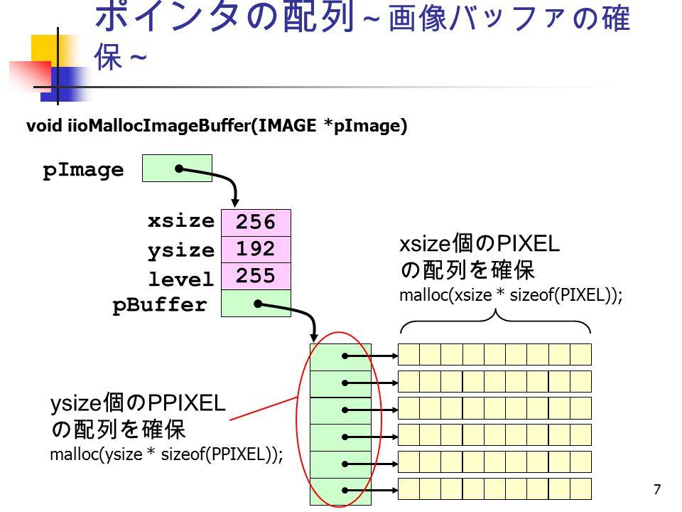 7 ポインタの配列 ~画像バッファの確 保~ void iioMallocImageBuffer(IMAGE *pImage) 256 192 255 xsize ysize level pBuffer xsize 個の PIXEL の配列を確保 malloc(xsize * sizeof(PIXEL)); pImage ysize 個の PPIXEL の配列を確保 malloc(ysize * sizeof(PPIXEL));