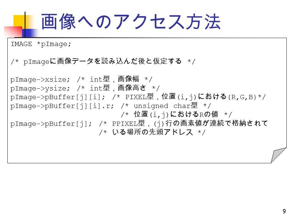 画像へのアクセス方法 9 IMAGE *pImage; /* pImage に画像データを読み込んだ後と仮定する */ pImage->xsize; /* int 型,画像幅 */ pImage->ysize; /* int 型,画像高さ */ pImage->pBuffer[j][i]; /* PIXEL 型,位置 (i,j) における {R,G,B}*/ pImage->pBuffer[j][i].r; /* unsigned char 型 */ /* 位置 (i,j) における R の値 */ pImage->pBuffer[j]; /* PPIXEL 型, (j) 行の画素値が連続で格納されて /* いる場所の先頭アドレス */
