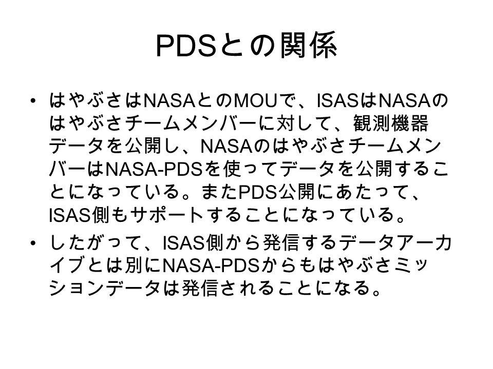 PDS との関係 はやぶさは NASA との MOU で、 ISAS は NASA の はやぶさチームメンバーに対して、観測機器 データを公開し、 NASA のはやぶさチームメン バーは NASA-PDS を使ってデータを公開するこ とになっている。また PDS 公開にあたって、 ISAS 側もサポートすることになっている。 したがって、 ISAS 側から発信するデータアーカ イブとは別に NASA-PDS からもはやぶさミッ ションデータは発信されることになる。