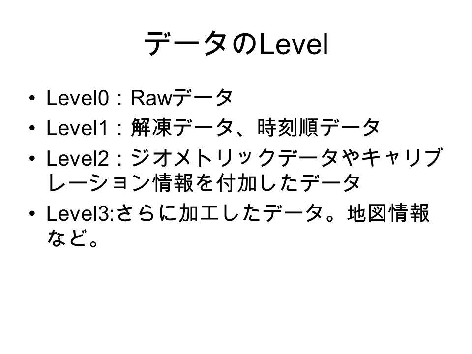 データの Level Level0 : Raw データ Level1 :解凍データ、時刻順データ Level2 :ジオメトリックデータやキャリブ レーション情報を付加したデータ Level3: さらに加工したデータ。地図情報 など。
