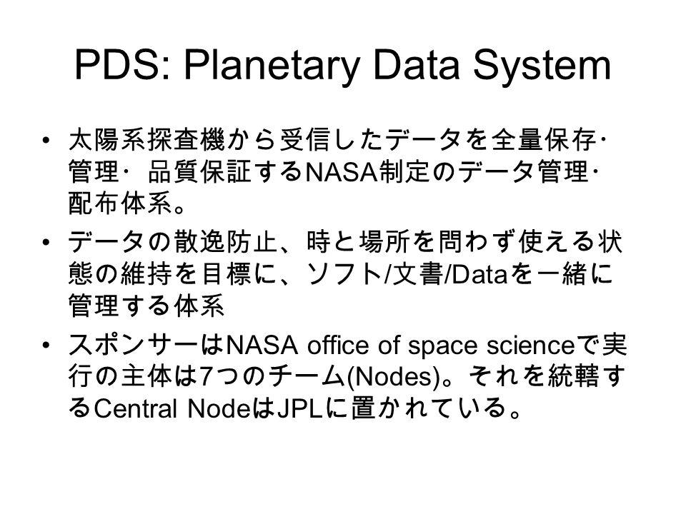 PDS: Planetary Data System 太陽系探査機から受信したデータを全量保存・ 管理・品質保証する NASA 制定のデータ管理・ 配布体系。 データの散逸防止、時と場所を問わず使える状 態の維持を目標に、ソフト / 文書 /Data を一緒に 管理する体系 スポンサーは NASA office of space science で実 行の主体は 7 つのチーム (Nodes) 。それを統轄す る Central Node は JPL に置かれている。