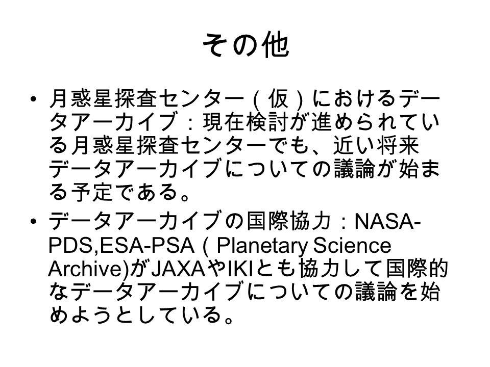 その他 月惑星探査センター(仮)におけるデー タアーカイブ:現在検討が進められてい る月惑星探査センターでも、近い将来 データアーカイブについての議論が始ま る予定である。 データアーカイブの国際協力: NASA- PDS,ESA-PSA ( Planetary Science Archive) が JAXA や IKI とも協力して国際的 なデータアーカイブについての議論を始 めようとしている。