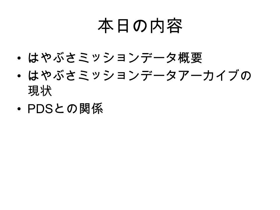 本日の内容 はやぶさミッションデータ概要 はやぶさミッションデータアーカイブの 現状 PDS との関係