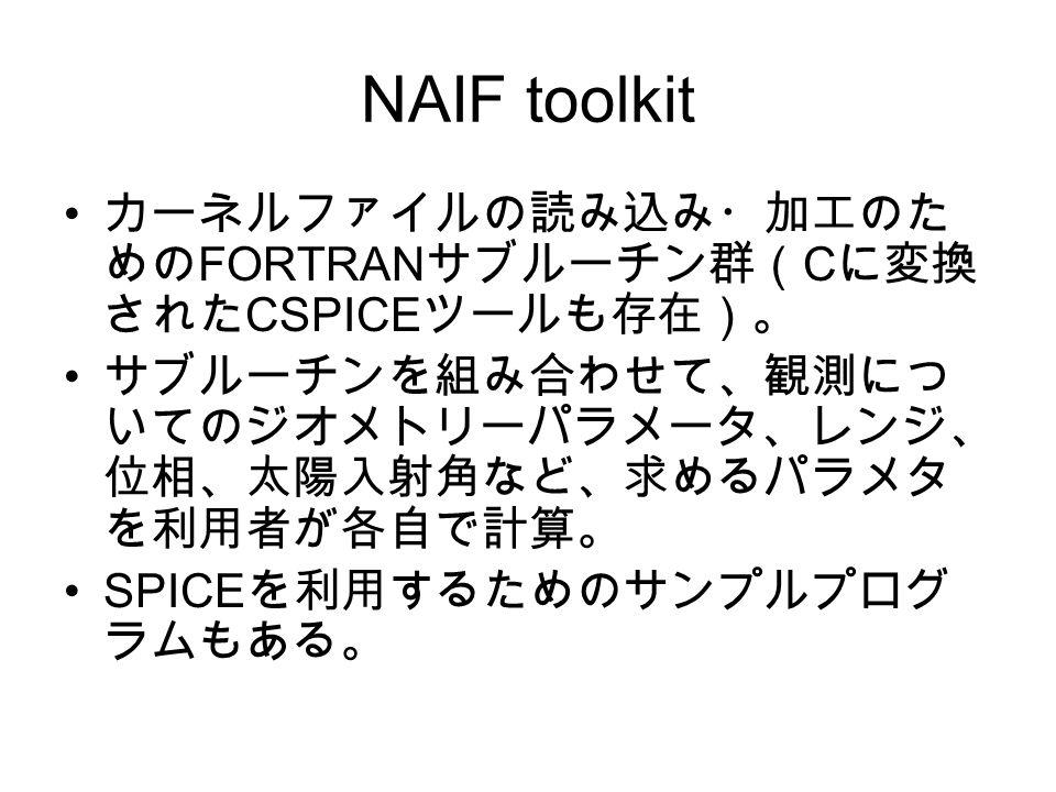 NAIF toolkit カーネルファイルの読み込み・加工のた めの FORTRAN サブルーチン群( C に変換 された CSPICE ツールも存在)。 サブルーチンを組み合わせて、観測につ いてのジオメトリーパラメータ、レンジ、 位相、太陽入射角など、求めるパラメタ を利用者が各自で計算。 SPICE を利用するためのサンプルプログ ラムもある。