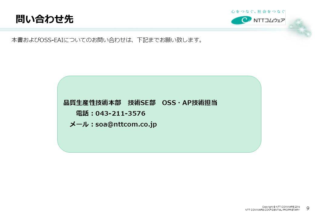 Copyright © NTT COMWARE 2014 NTT COMWARE CONFIDENTIAL PROPRIETARY 問い合わせ先 9 本書および OSS-EAI についてのお問い合わせは、下記までお願い致します。 品質生産性技術本部 技術 SE 部 OSS ・ AP 技術担当 電話: 043-211-3576 メール: soa@nttcom.co.jp