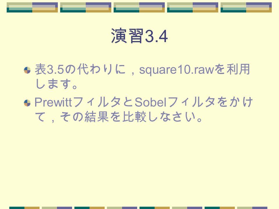 演習 3.4 表 3.5 の代わりに, square10.raw を利用 します。 Prewitt フィルタと Sobel フィルタをかけ て,その結果を比較しなさい。
