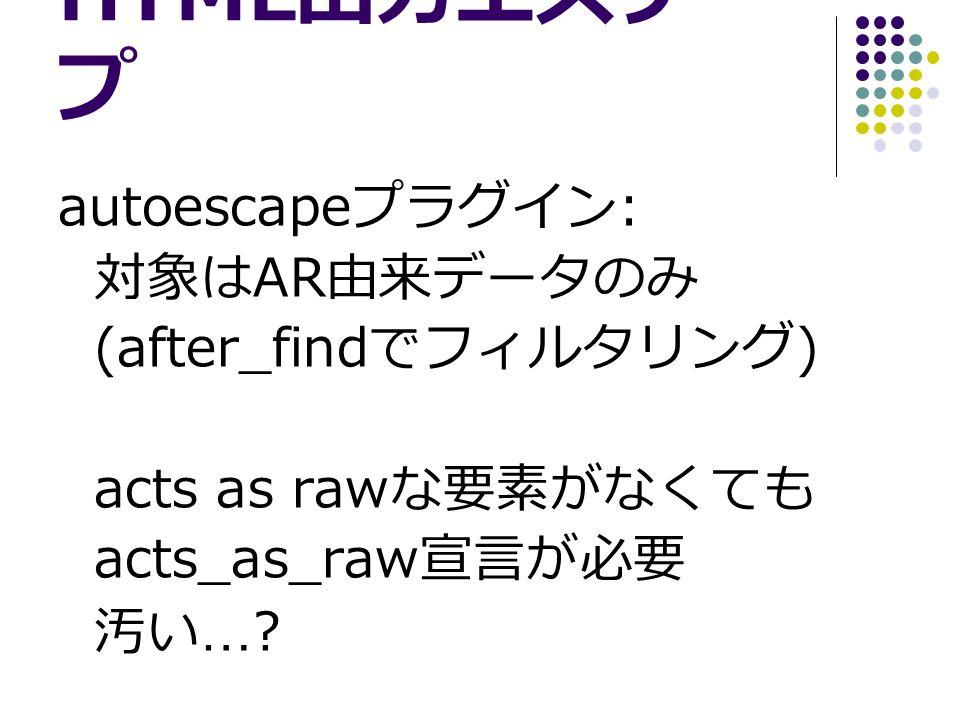 HTML 出力エスケー プ autoescape プラグイン : 対象は AR 由来データのみ (after_find でフィルタリング ) acts as raw な要素がなくても acts_as_raw 宣言が必要 汚い …