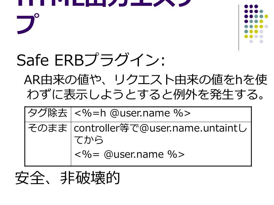 HTML 出力エスケー プ Safe ERB プラグイン : AR 由来の値や、リクエスト由来の値を h を使 わずに表示しようとすると例外を発生する。 タグ除去 そのまま controller 等で @user.name.untaint し てから 安全、非破壊的