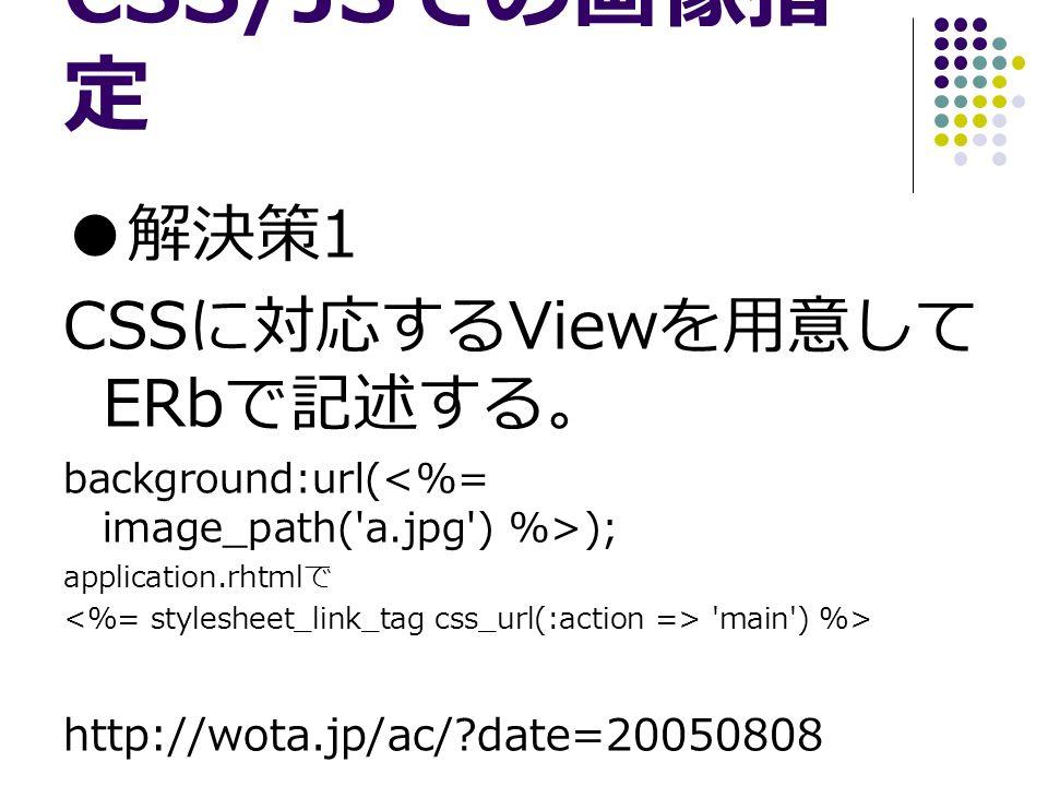 CSS/JS での画像指 定 ● 解決策 1 CSS に対応する View を用意して ERb で記述する。 background:url( ); application.rhtml で main ) %> http://wota.jp/ac/ date=20050808
