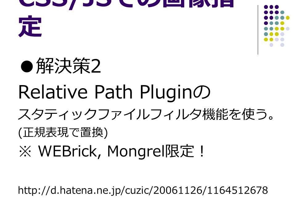 CSS/JS での画像指 定 ● 解決策 2 Relative Path Plugin の スタティックファイルフィルタ機能を使う。 ( 正規表現で置換 ) ※ WEBrick, Mongrel 限定! http://d.hatena.ne.jp/cuzic/20061126/1164512678