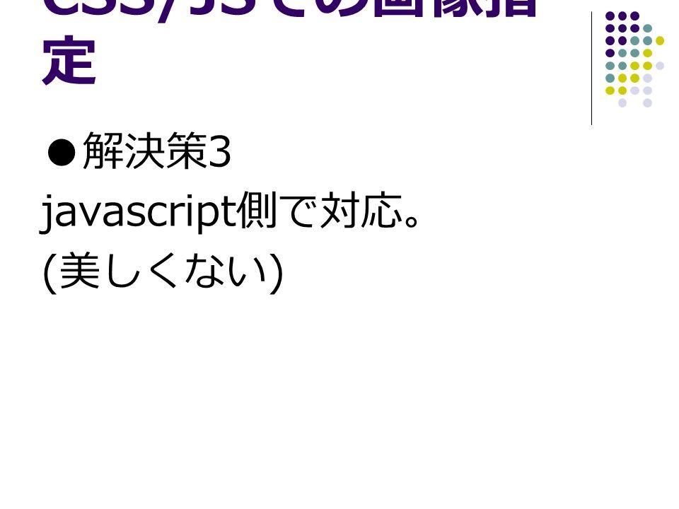 CSS/JS での画像指 定 ● 解決策 3 javascript 側で対応。 ( 美しくない )