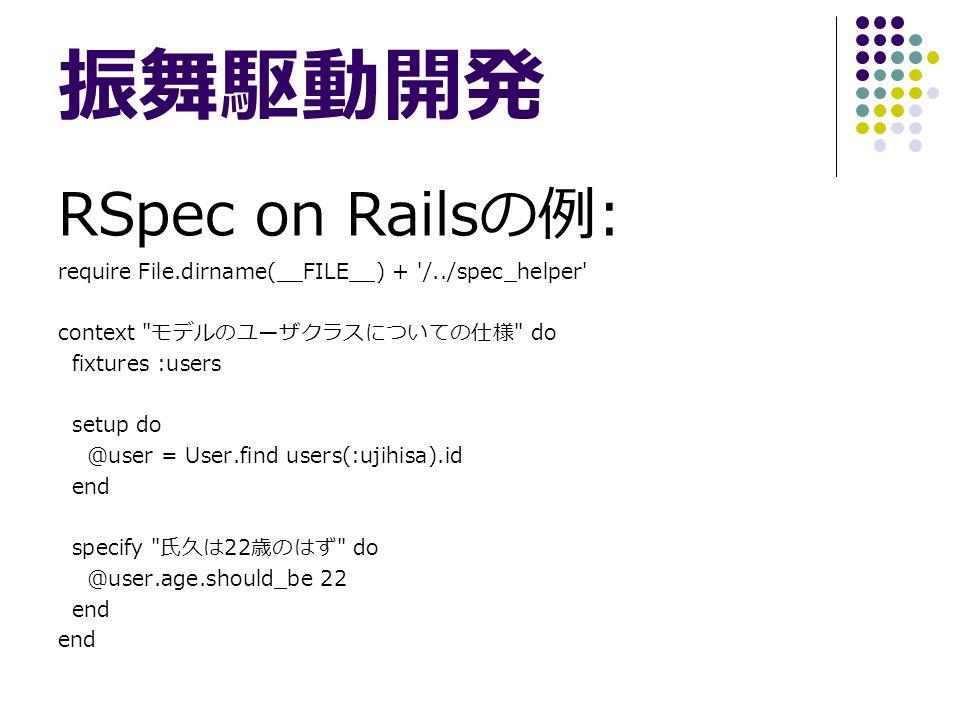 振舞駆動開発 RSpec on Rails の例 : require File.dirname(__FILE__) + /../spec_helper context モデルのユーザクラスについての仕様 do fixtures :users setup do @user = User.find users(:ujihisa).id end specify 氏久は 22 歳のはず do @user.age.should_be 22 end
