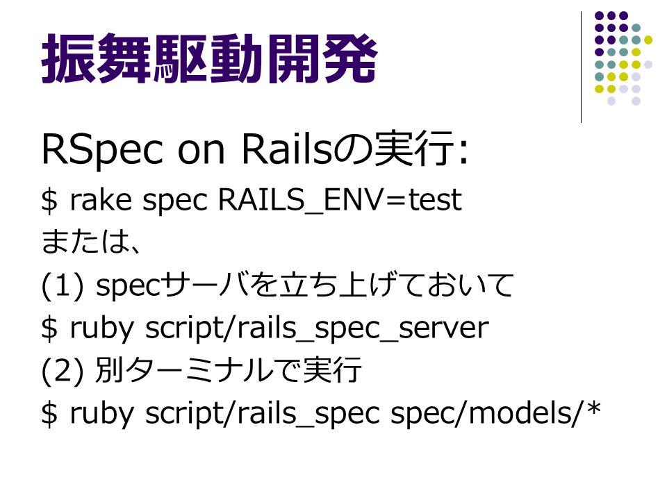 振舞駆動開発 RSpec on Rails の実行 : $ rake spec RAILS_ENV=test または、 (1) spec サーバを立ち上げておいて $ ruby script/rails_spec_server (2) 別ターミナルで実行 $ ruby script/rails_spec spec/models/*