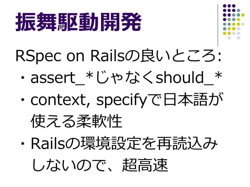 振舞駆動開発 RSpec on Rails の良いところ : ・ assert_* じゃなく should_* ・ context, specify で日本語が 使える柔軟性 ・ Rails の環境設定を再読込み しないので、超高速