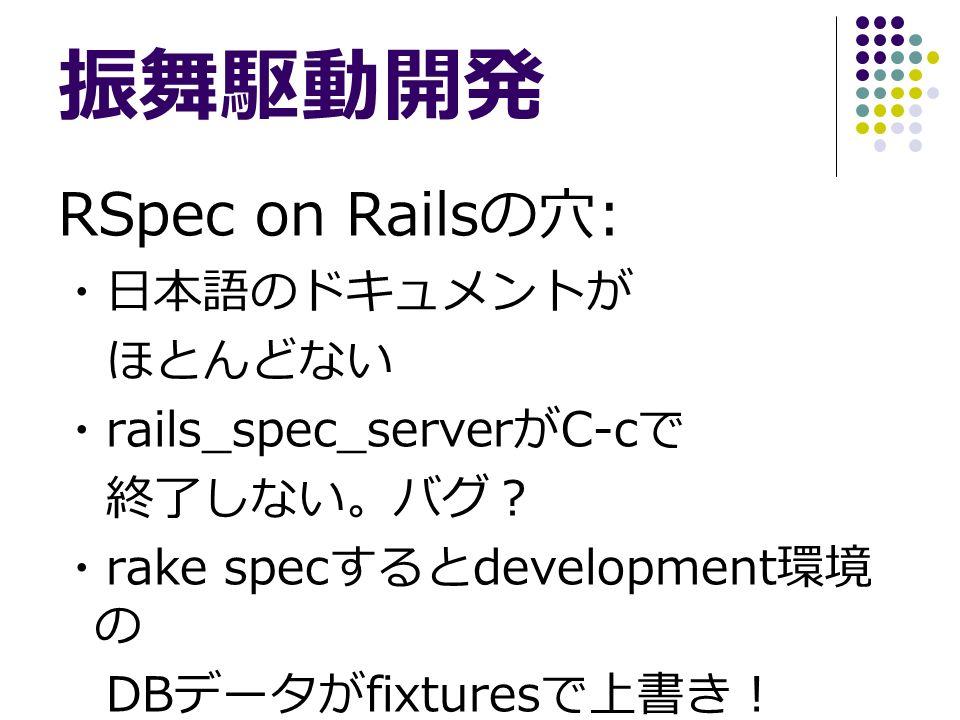 振舞駆動開発 RSpec on Rails の穴 : ・日本語のドキュメントが ほとんどない ・ rails_spec_server が C-c で 終了しない。バグ? ・ rake spec すると development 環境 の DB データが fixtures で上書き!