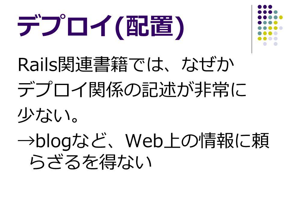 デプロイ ( 配置 ) Rails 関連書籍では、なぜか デプロイ関係の記述が非常に 少ない。 →blog など、 Web 上の情報に頼 らざるを得ない