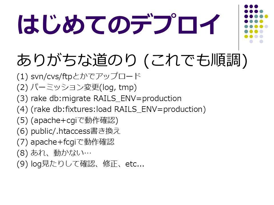 はじめてのデプロイ ありがちな道のり ( これでも順調 ) (1) svn/cvs/ftp とかでアップロード (2) パーミッション変更 (log, tmp) (3) rake db:migrate RAILS_ENV=production (4) (rake db:fixtures:load RAILS_ENV=production) (5) (apache+cgi で動作確認 ) (6) public/.htaccess 書き換え (7) apache+fcgi で動作確認 (8) あれ、動かない … (9) log 見たりして確認、修正、 etc...