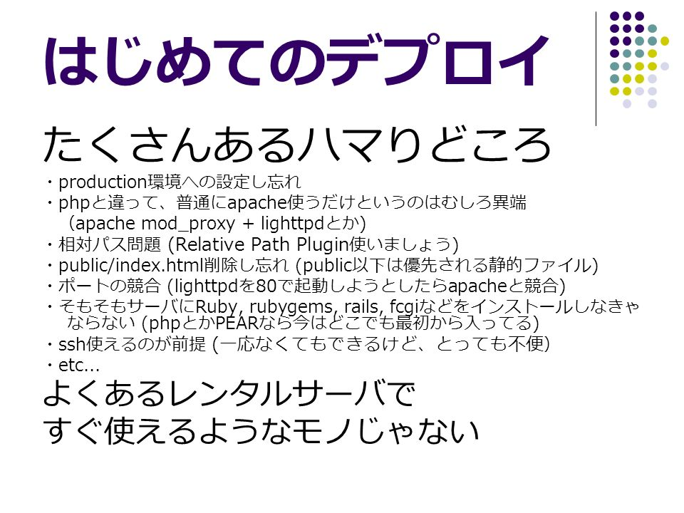 はじめてのデプロイ たくさんあるハマりどころ ・ production 環境への設定し忘れ ・ php と違って、普通に apache 使うだけというのはむしろ異端 ( apache mod_proxy + lighttpd とか ) ・相対パス問題 (Relative Path Plugin 使いましょう ) ・ public/index.html 削除し忘れ (public 以下は優先される静的ファイル ) ・ポートの競合 (lighttpd を 80 で起動しようとしたら apache と競合 ) ・そもそもサーバに Ruby, rubygems, rails, fcgi などをインストールしなきゃ ならない (php とか PEAR なら今はどこでも最初から入ってる ) ・ ssh 使えるのが前提 ( 一応なくてもできるけど、とっても不便 ) ・ etc...