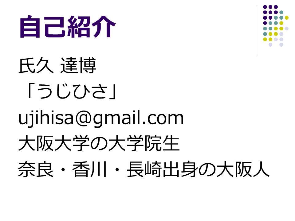 自己紹介 氏久 達博 「うじひさ」 ujihisa@gmail.com 大阪大学の大学院生 奈良・香川・長崎出身の大阪人
