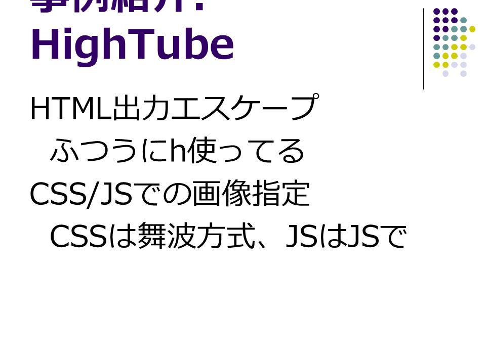 事例紹介 : HighTube HTML 出力エスケープ ふつうに h 使ってる CSS/JS での画像指定 CSS は舞波方式、 JS は JS で