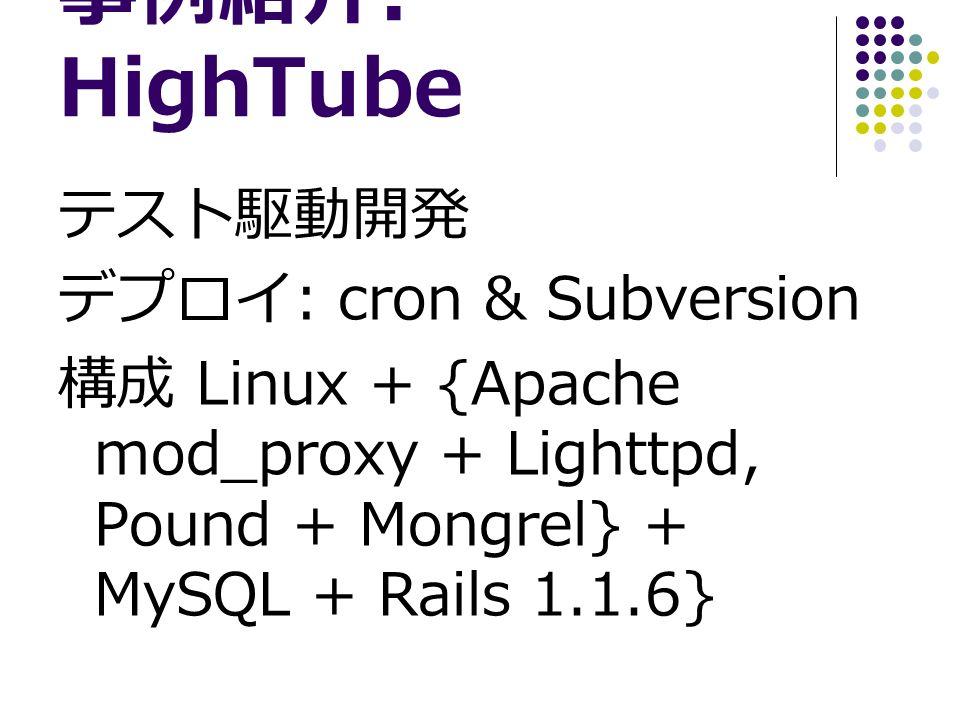 事例紹介 : HighTube テスト駆動開発 デプロイ : cron & Subversion 構成 Linux + {Apache mod_proxy + Lighttpd, Pound + Mongrel} + MySQL + Rails 1.1.6}