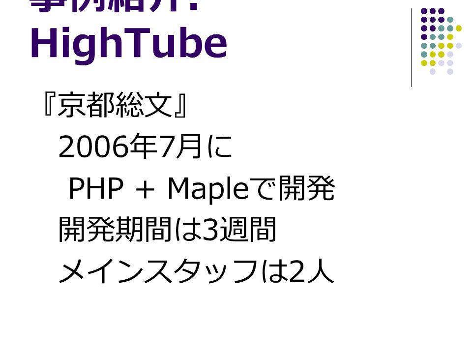 事例紹介 : HighTube 『京都総文』 2006 年 7 月に PHP + Maple で開発 開発期間は 3 週間 メインスタッフは 2 人