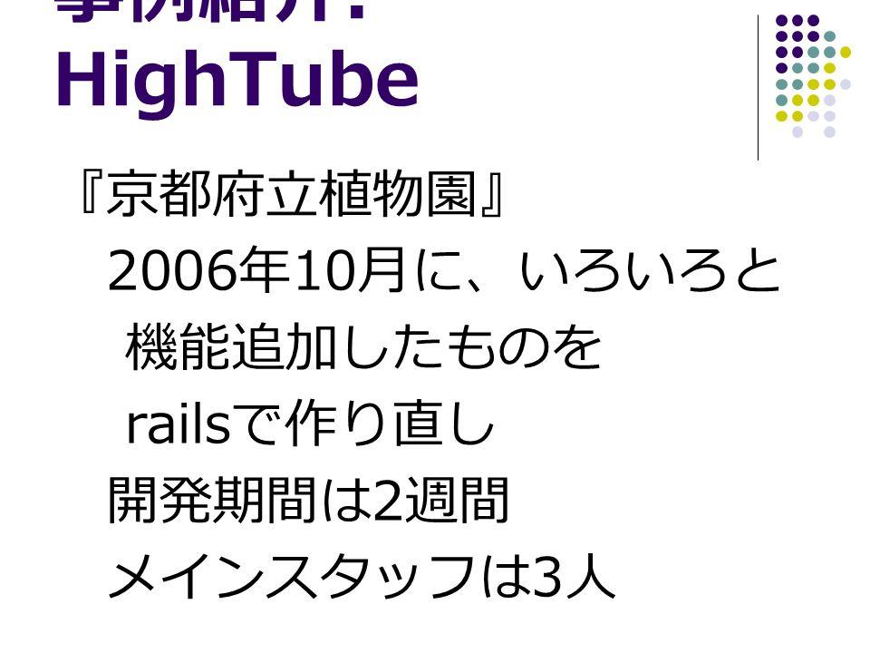 事例紹介 : HighTube 『京都府立植物園』 2006 年 10 月に、いろいろと 機能追加したものを rails で作り直し 開発期間は 2 週間 メインスタッフは 3 人