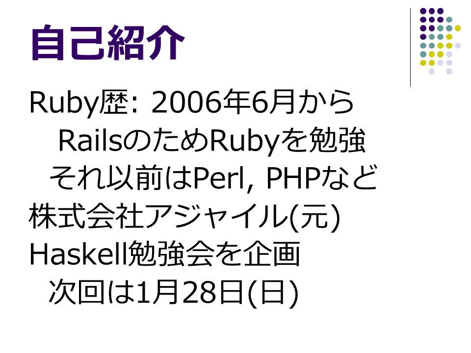 自己紹介 Ruby 歴 : 2006 年 6 月から Rails のため Ruby を勉強 それ以前は Perl, PHP など 株式会社アジャイル ( 元 ) Haskell 勉強会を企画 次回は 1 月 28 日 ( 日 )