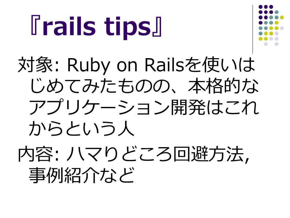 『 rails tips 』 対象 : Ruby on Rails を使いは じめてみたものの、本格的な アプリケーション開発はこれ からという人 内容 : ハマりどころ回避方法, 事例紹介など