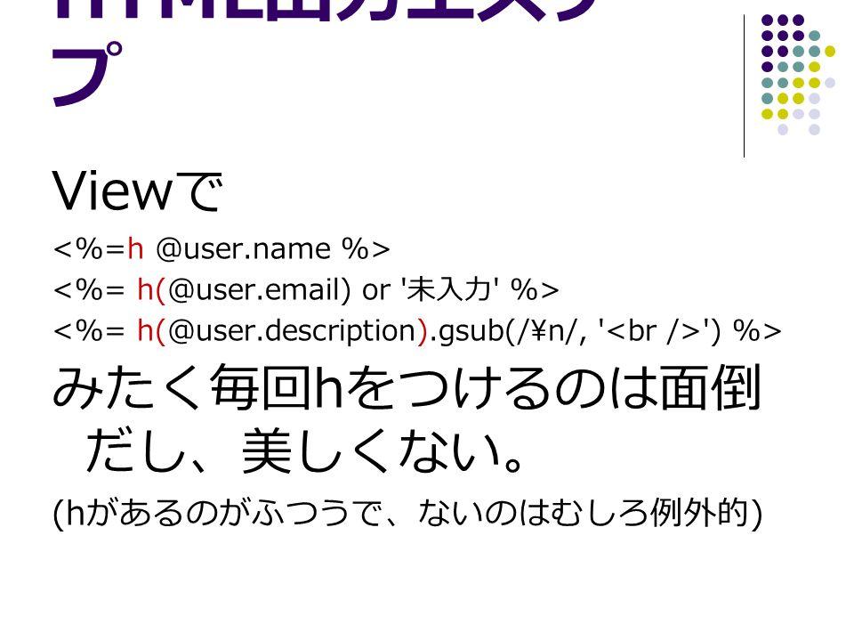 HTML 出力エスケー プ View で ) %> みたく毎回 h をつけるのは面倒 だし、美しくない。 (h があるのがふつうで、ないのはむしろ例外的 )