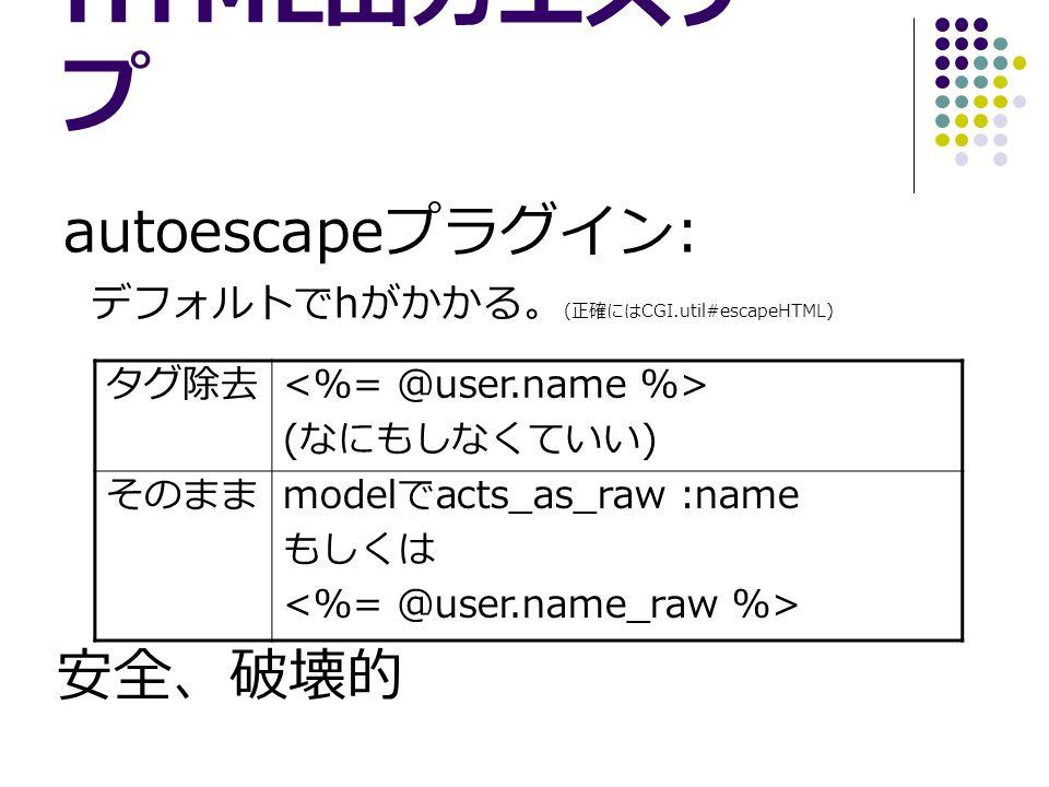 HTML 出力エスケー プ autoescape プラグイン : デフォルトで h がかかる。 ( 正確には CGI.util#escapeHTML) タグ除去 ( なにもしなくていい ) そのまま model で acts_as_raw :name もしくは 安全、破壊的