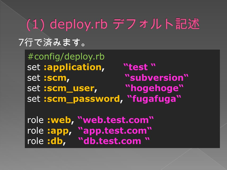 7 行で済みます。 #config/deploy.rb set :application, test set :scm, subversion set :scm_user, hogehoge set :scm_password, fugafuga role :web, web.test.com role :app, app.test.com role :db, db.test.com
