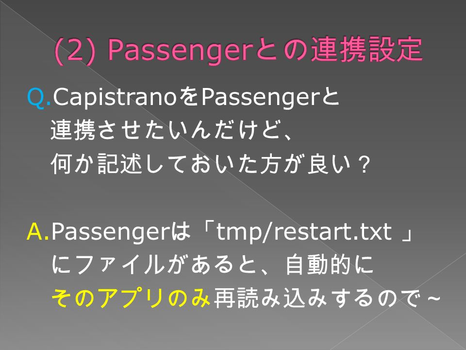 Q.Capistrano を Passenger と 連携させたいんだけど、 何か記述しておいた方が良い? A.Passenger は「 tmp/restart.txt 」 にファイルがあると、自動的に そのアプリのみ再読み込みするので~