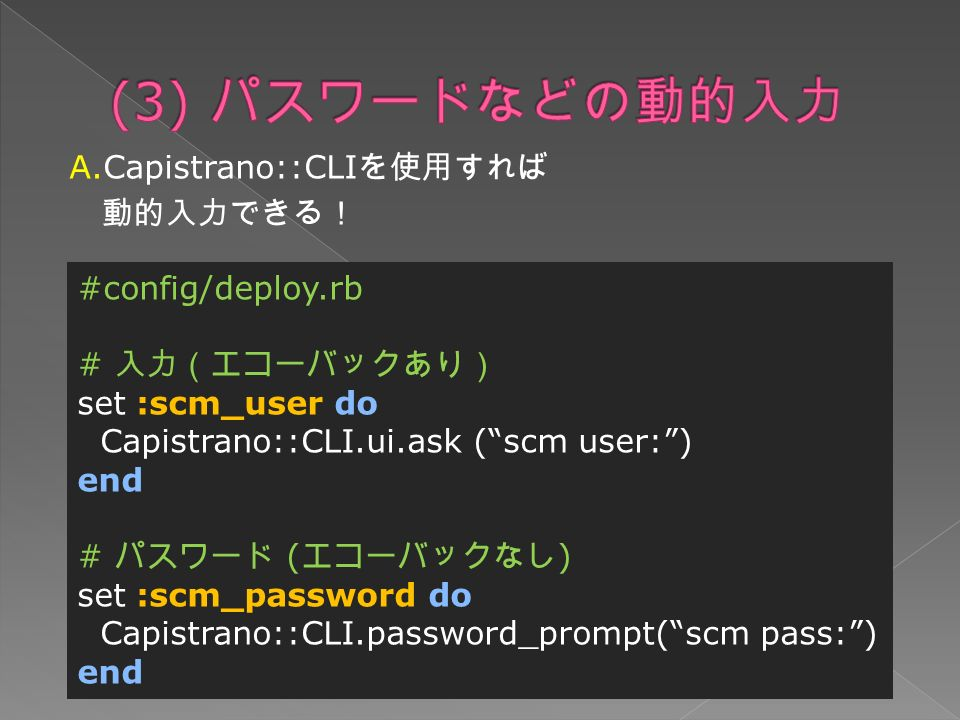 A.Capistrano::CLI を使用すれば 動的入力できる! #config/deploy.rb # 入力(エコーバックあり) set :scm_user do Capistrano::CLI.ui.ask ( scm user: ) end # パスワード ( エコーバックなし ) set :scm_password do Capistrano::CLI.password_prompt( scm pass: ) end